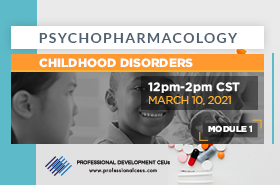 sychopharmacology Webinar Module 1: Overview of Psychopharmacology and Childhood Disorders